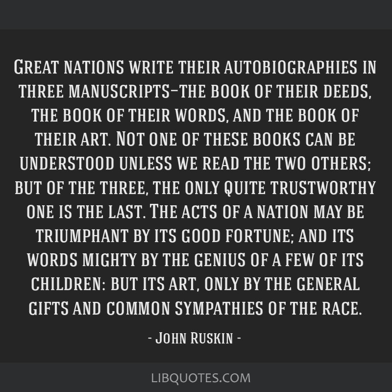Great nations write their autobiographies in three manuscripts—the book of their deeds, the book of their words, and the book of their art. Not one ...