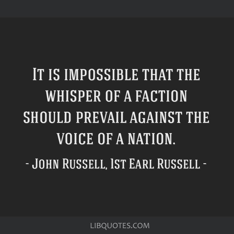It is impossible that the whisper of a faction should prevail against the voice of a nation.