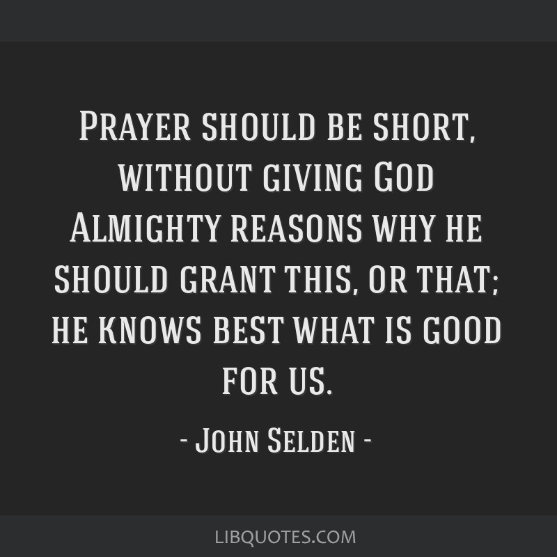 Prayer should be short, without giving God Almighty reasons why he should grant this, or that; he knows best what is good for us.