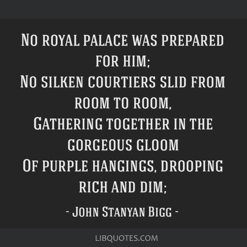 No royal palace was prepared for him; No silken courtiers slid from room to room, Gathering together in the gorgeous gloom Of purple hangings,...