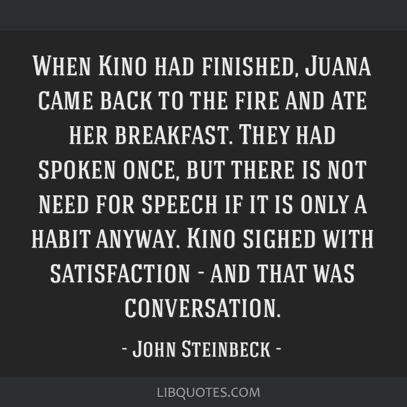 When Kino had finished, Juana came back to the fire and ate her breakfast. They had spoken once, but there is not need for speech if it is only a...