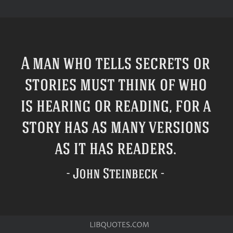 A man who tells secrets or stories must think of who is hearing or reading, for a story has as many versions as it has readers.