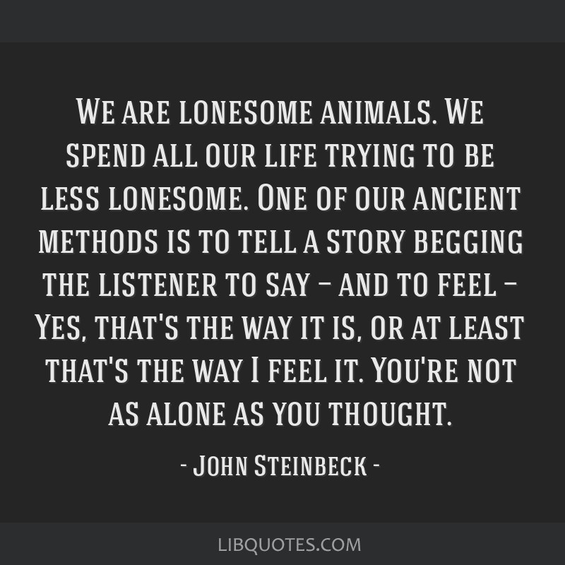 We are lonesome animals. We spend all our life trying to be less lonesome. One of our ancient methods is to tell a story begging the listener to say...
