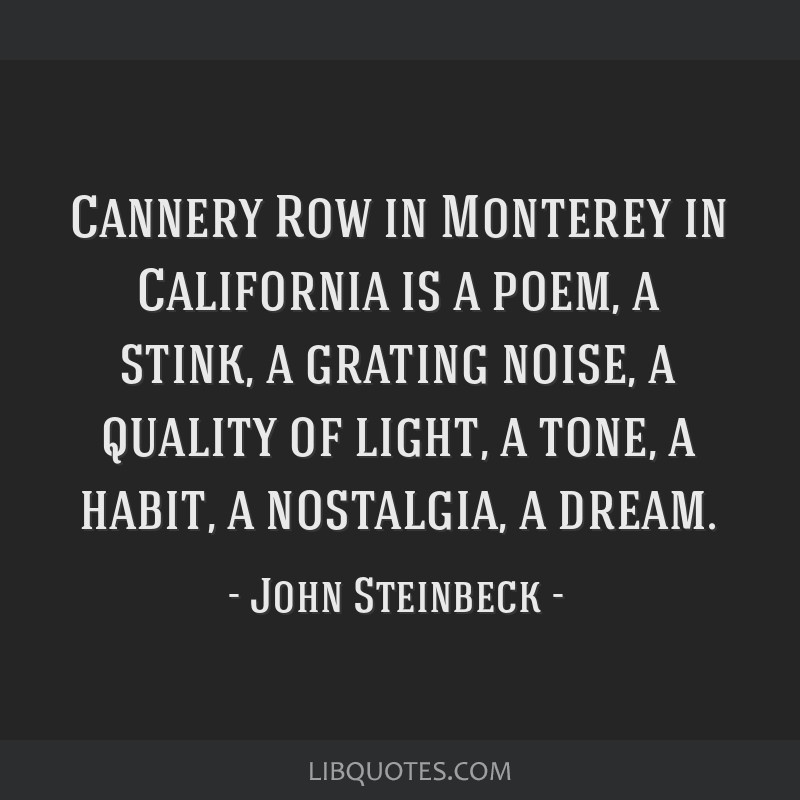 Cannery Row in Monterey in California is a poem, a stink, a grating noise, a quality of light, a tone, a habit, a nostalgia, a dream.
