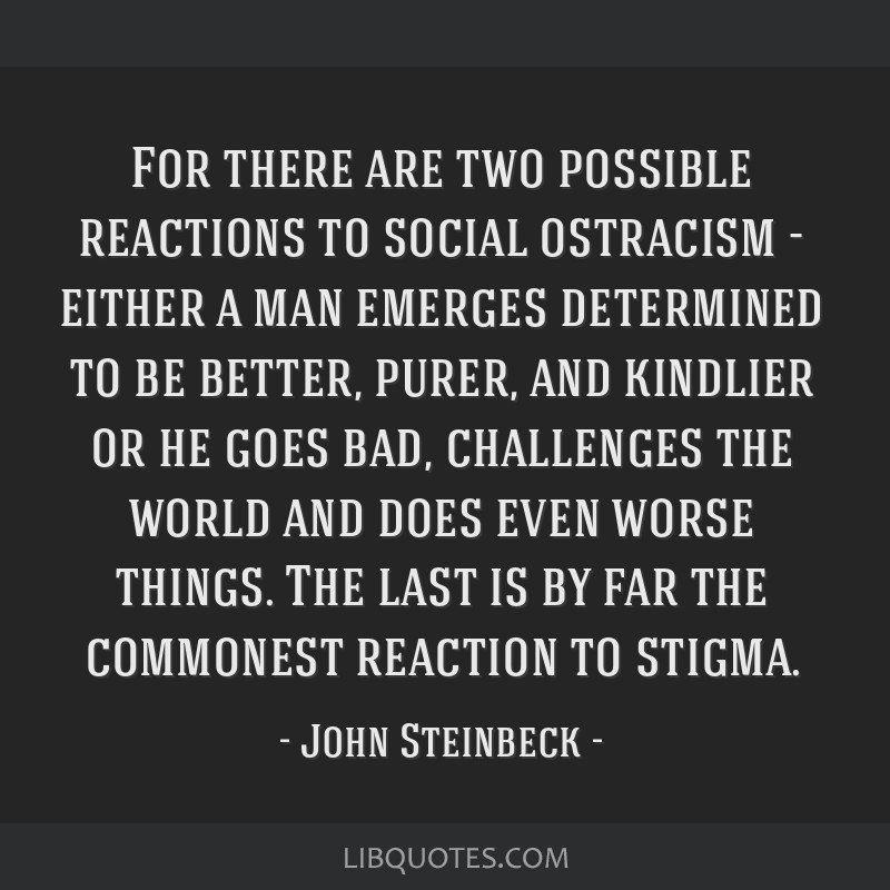 For there are two possible reactions to social ostracism - either a man emerges determined to be better, purer, and kindlier or he goes bad,...
