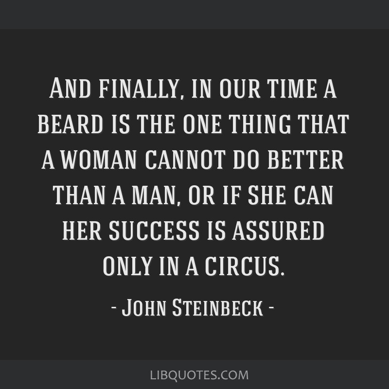 And finally, in our time a beard is the one thing that a woman cannot do better than a man, or if she can her success is assured only in a circus.