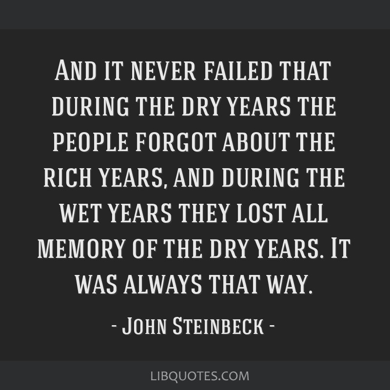 And it never failed that during the dry years the people forgot about the rich years, and during the wet years they lost all memory of the dry years. ...
