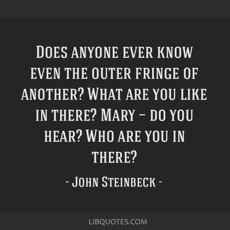 Does anyone ever know even the outer fringe of another? What are you like in there? Mary — do you hear? Who are you in there?