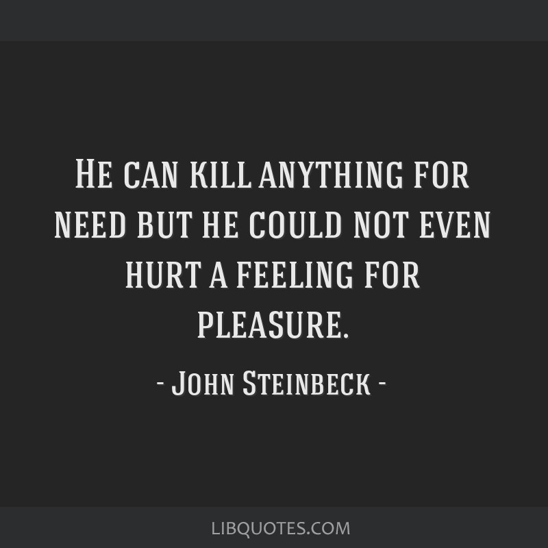He can kill anything for need but he could not even hurt a feeling for pleasure.