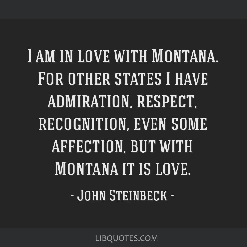 I am in love with Montana. For other states I have admiration, respect, recognition, even some affection, but with Montana it is love.