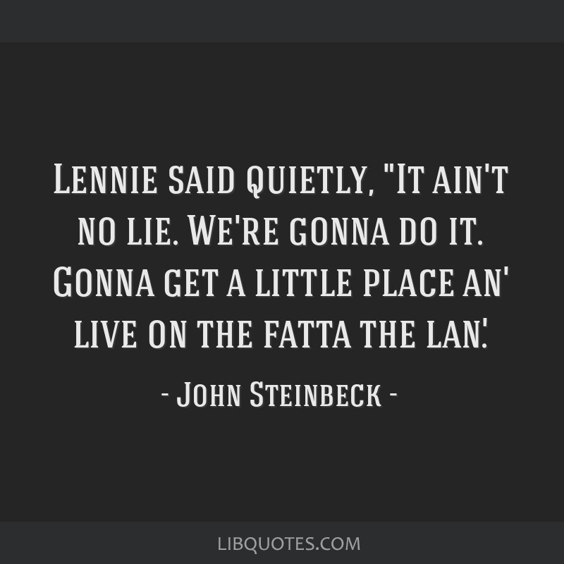 Lennie said quietly, It ain't no lie. We're gonna do it. Gonna get a little place an' live on the fatta the lan'.