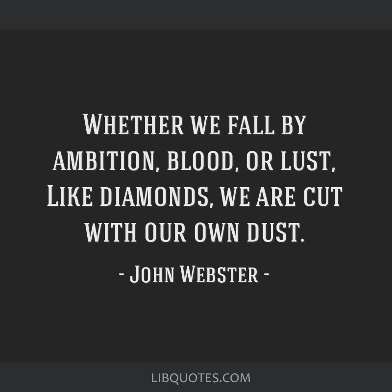 Whether we fall by ambition, blood, or lust, Like diamonds, we are cut with our own dust.