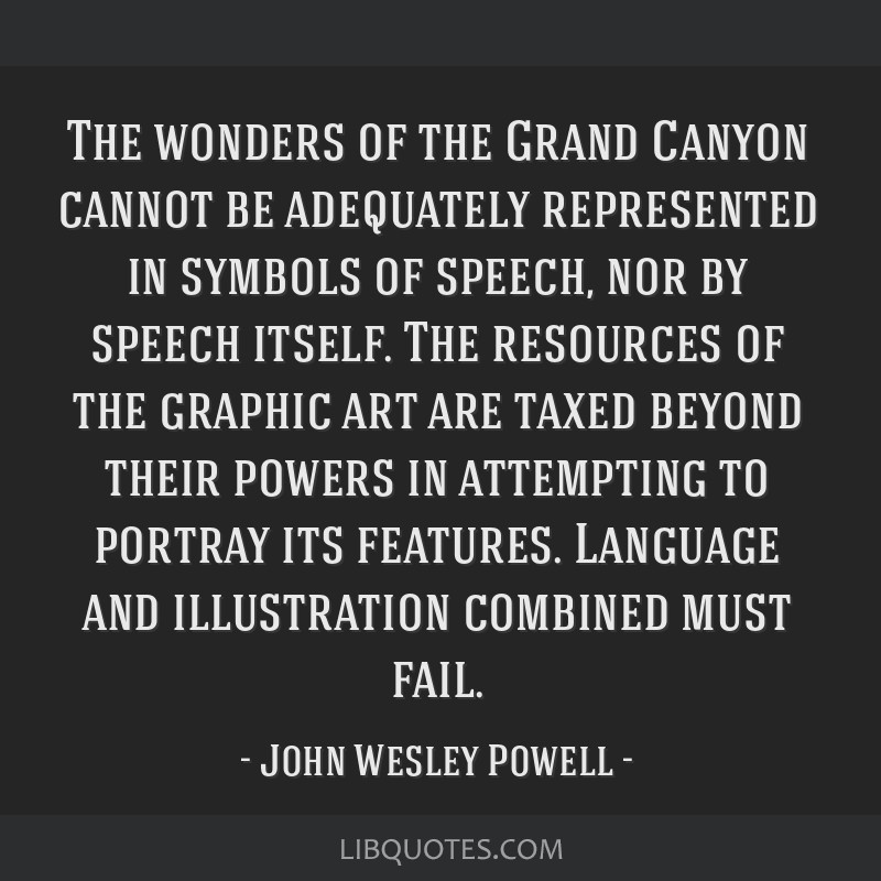 The wonders of the Grand Canyon cannot be adequately represented in symbols of speech, nor by speech itself. The resources of the graphic art are...