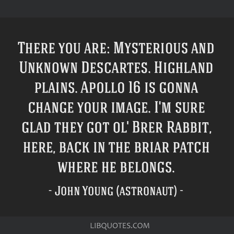 There you are: Mysterious and Unknown Descartes. Highland plains. Apollo 16 is gonna change your image. I'm sure glad they got ol' Brer Rabbit, here, ...