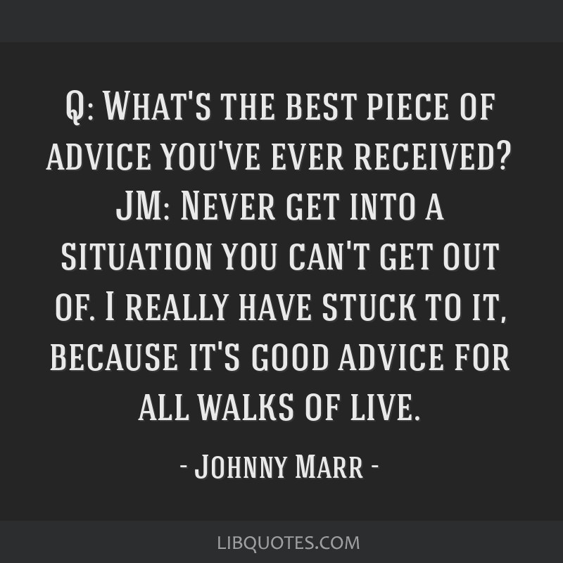 Q: What's the best piece of advice you've ever received? JM: Never get into a situation you can't get out of. I really have stuck to it, because it's ...