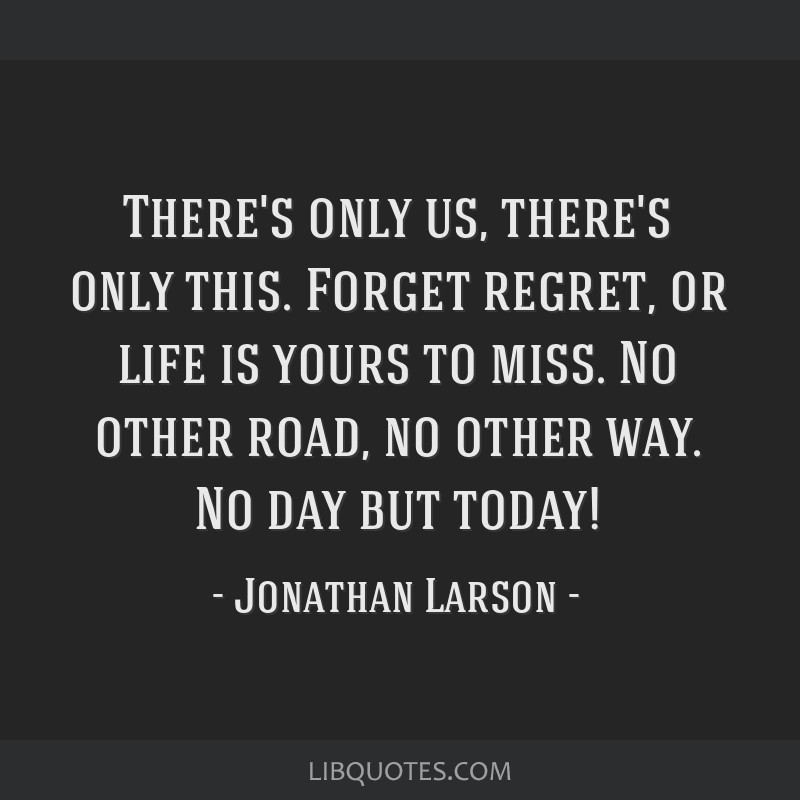 There's only us, there's only this. Forget regret, or life is yours to miss. No other road, no other way. No day but today!