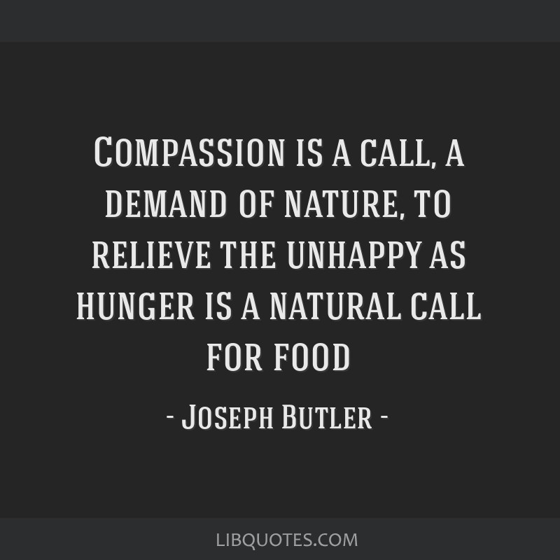 Compassion is a call, a demand of nature, to relieve the unhappy as hunger is a natural call for food