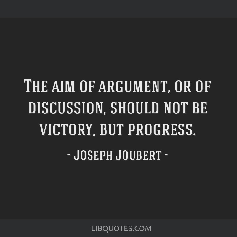 The aim of argument, or of discussion, should not be victory, but progress.