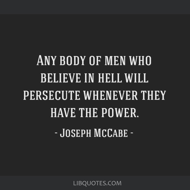 Any body of men who believe in hell will persecute whenever they have the power.