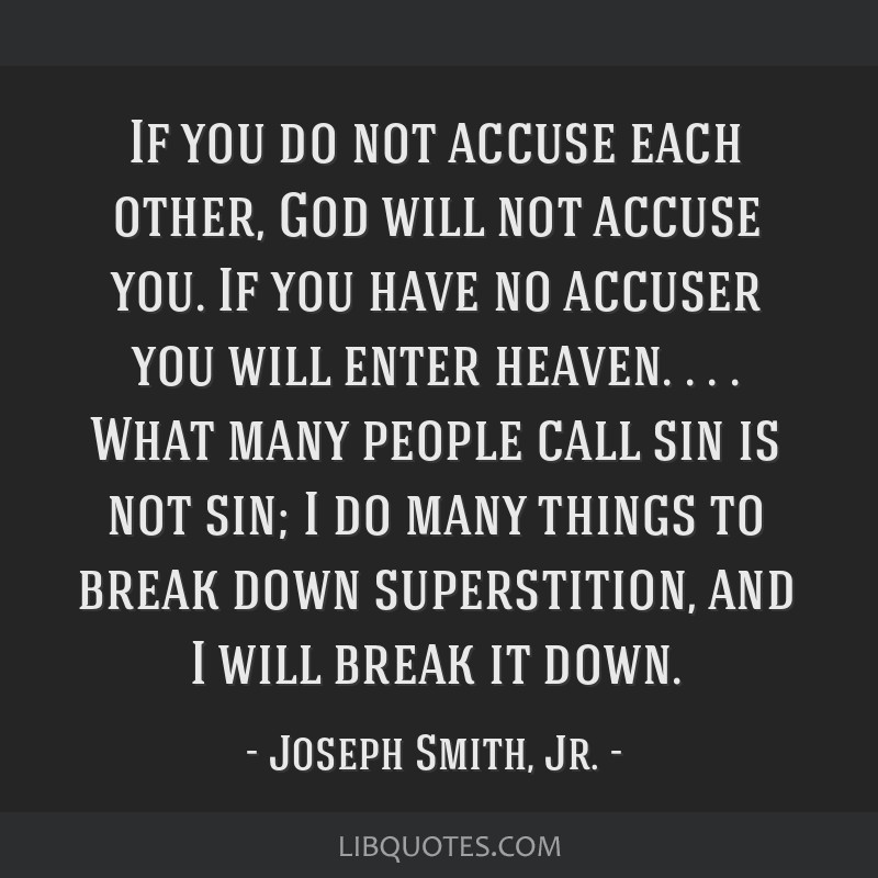 If you do not accuse each other, God will not accuse you. If you have no accuser you will enter heaven. . . . What many people call sin is not sin; I ...