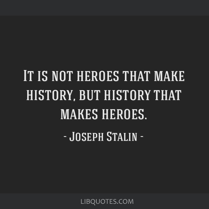 It is not heroes that make history, but history that makes heroes.