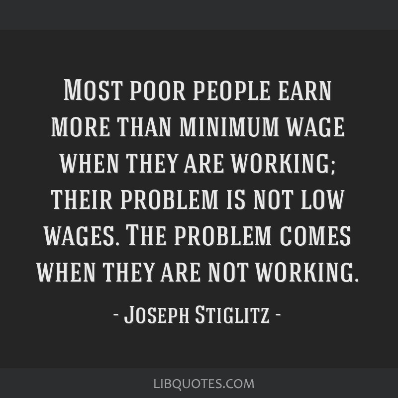 Most poor people earn more than minimum wage when they are working; their problem is not low wages. The problem comes when they are not working.