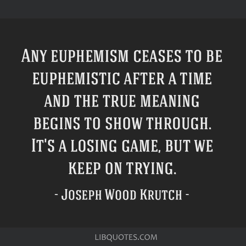 Any euphemism ceases to be euphemistic after a time and the true meaning begins to show through. It's a losing game, but we keep on trying.