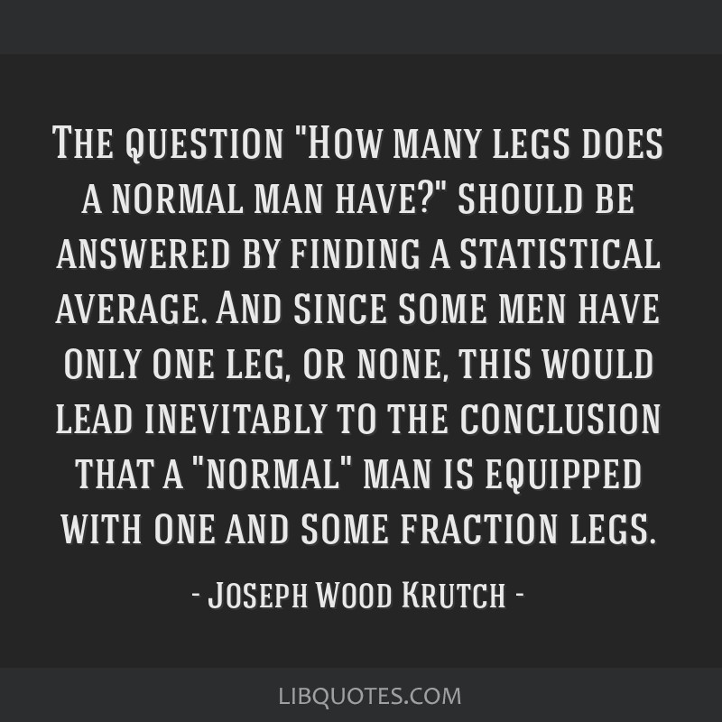 The question How many legs does a normal man have? should be answered by finding a statistical average. And since some men have only one leg, or...