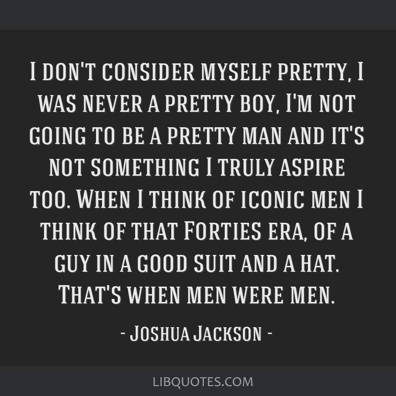 I don't consider myself pretty, I was never a pretty boy, I'm not going to be a pretty man and it's not something I truly aspire too. When I think of ...