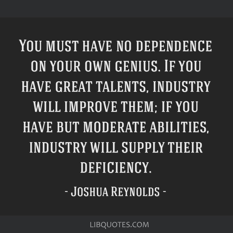 You must have no dependence on your own genius. If you have great talents, industry will improve them; if you have but moderate abilities, industry...