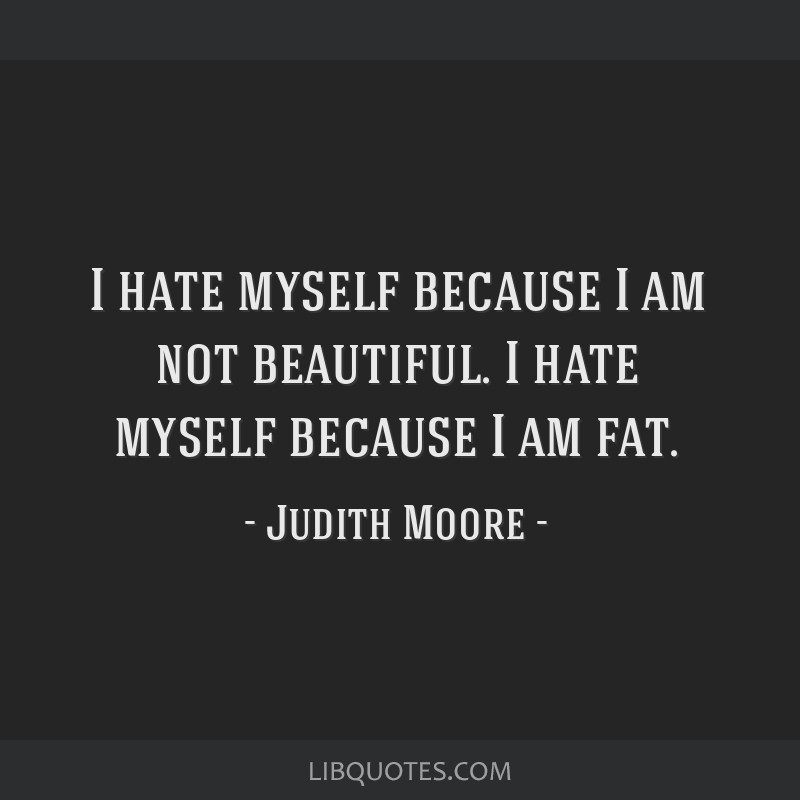 I hate myself because I am not beautiful. I hate myself because I am fat.