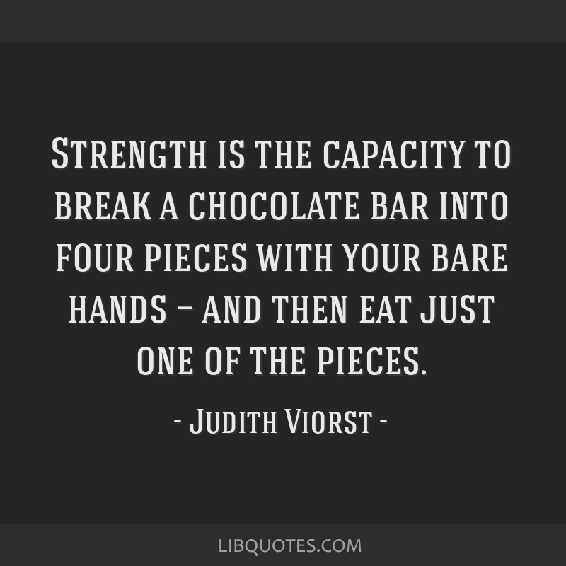 Strength is the capacity to break a chocolate bar into four pieces with your bare hands — and then eat just one of the pieces.