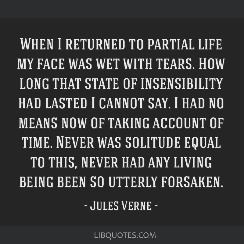 When I returned to partial life my face was wet with tears. How long that state of insensibility had lasted I cannot say. I had no means now of...
