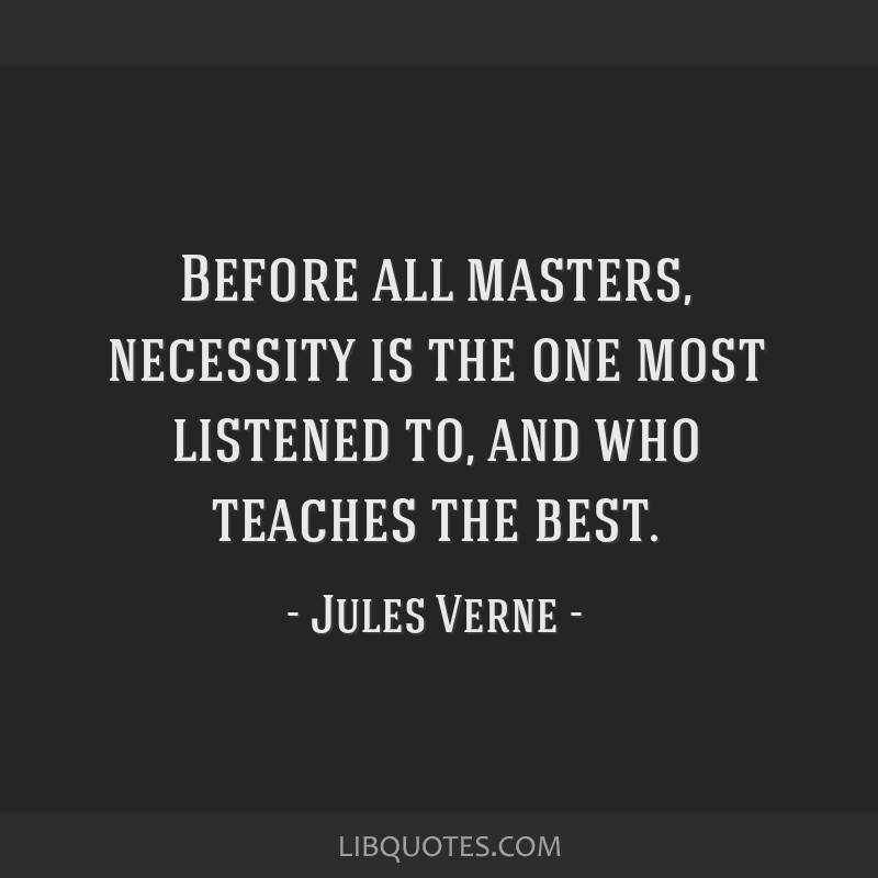 Before all masters, necessity is the one most listened to, and who teaches the best.