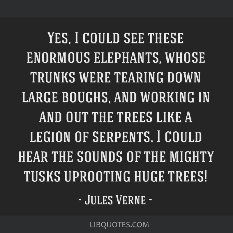 Yes, I could see these enormous elephants, whose trunks were tearing down large boughs, and working in and out the trees like a legion of serpents. I ...