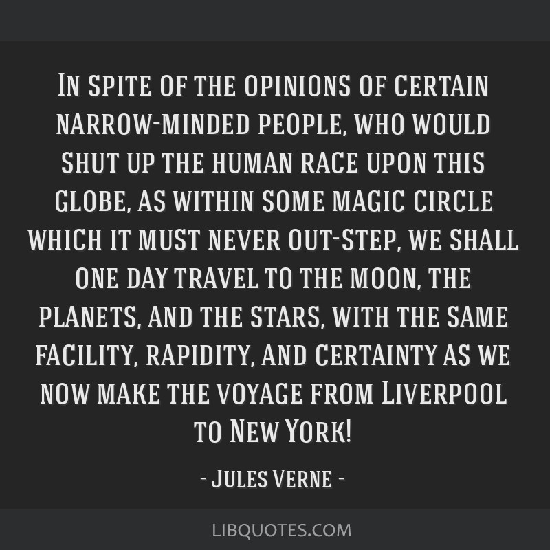 In spite of the opinions of certain narrow-minded people, who would shut up the human race upon this globe, as within some magic circle which it must ...