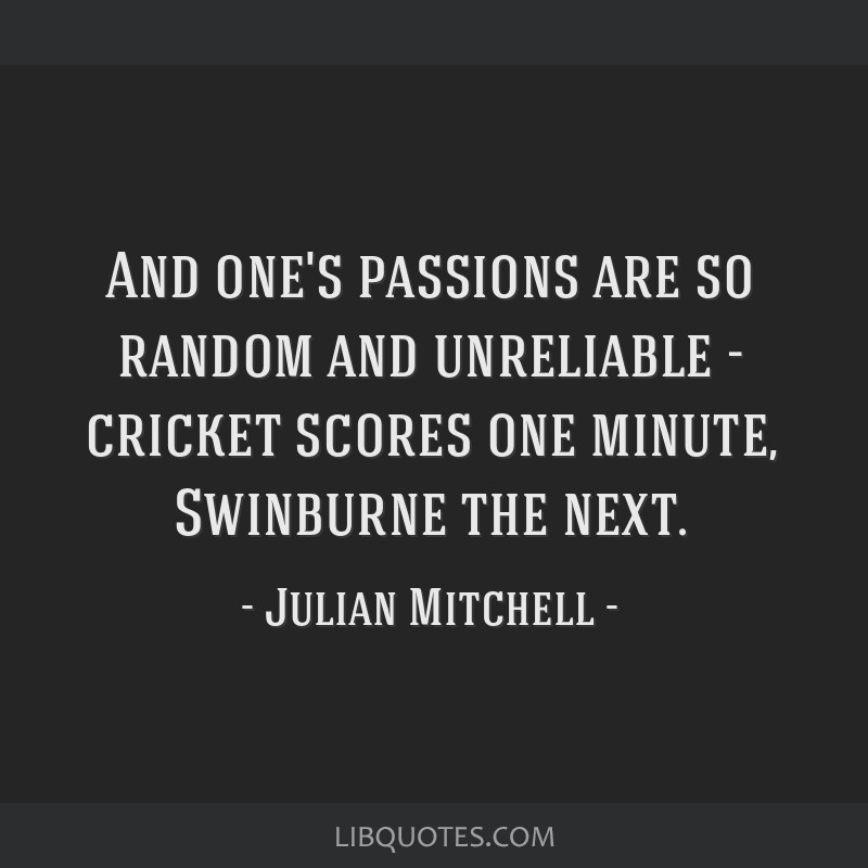 And one's passions are so random and unreliable - cricket scores one minute, Swinburne the next.