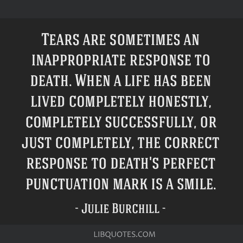Tears are sometimes an inappropriate response to death. When a life has been lived completely honestly, completely successfully, or just completely,...