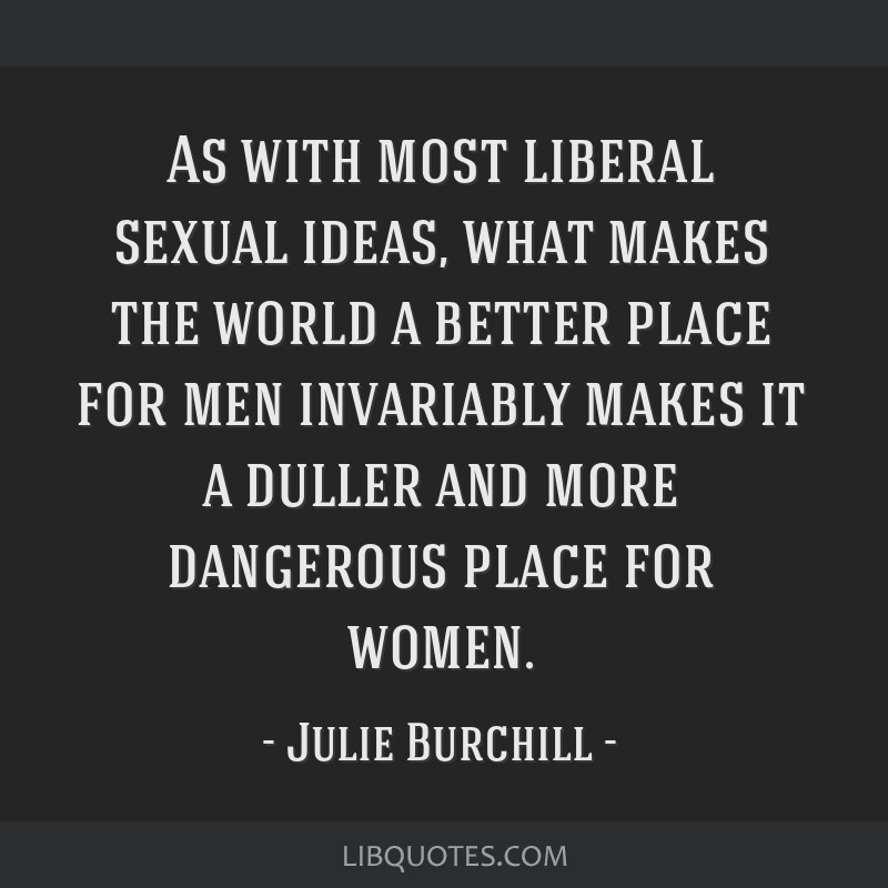 As with most liberal sexual ideas, what makes the world a better place for men invariably makes it a duller and more dangerous place for women.