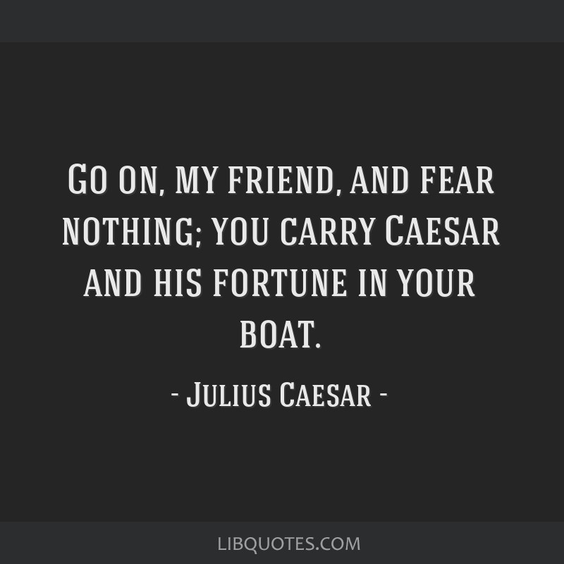 Go on, my friend, and fear nothing; you carry Caesar and his fortune in your boat.