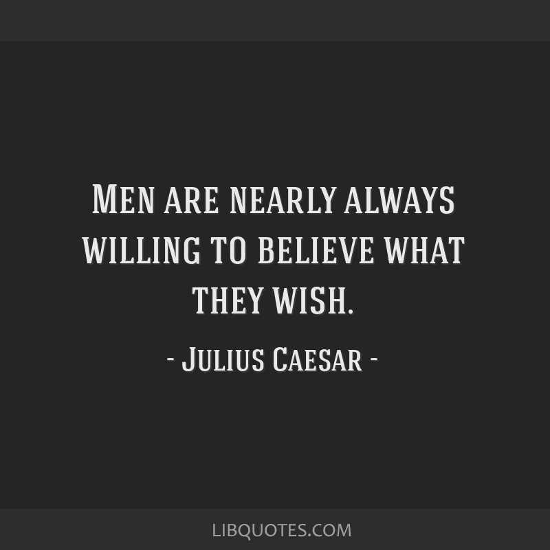 Men are nearly always willing to believe what they wish.