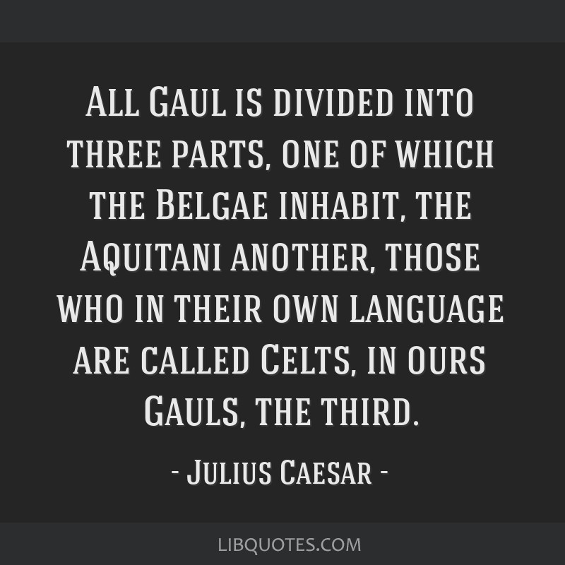 All Gaul is divided into three parts, one of which the Belgae inhabit, the Aquitani another, those who in their own language are called Celts, in...