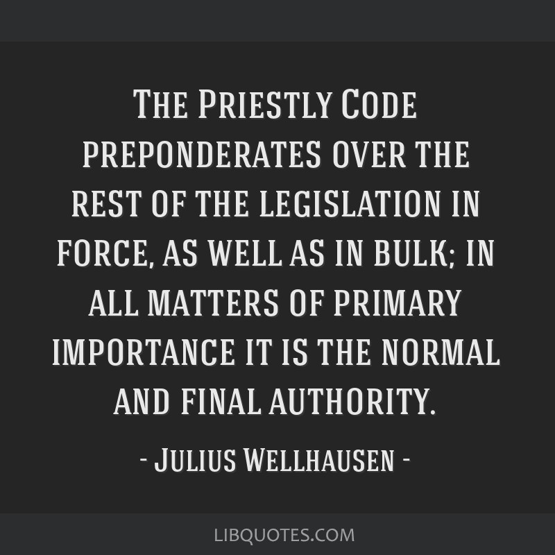 The Priestly Code preponderates over the rest of the legislation in force, as well as in bulk; in all matters of primary importance it is the normal...