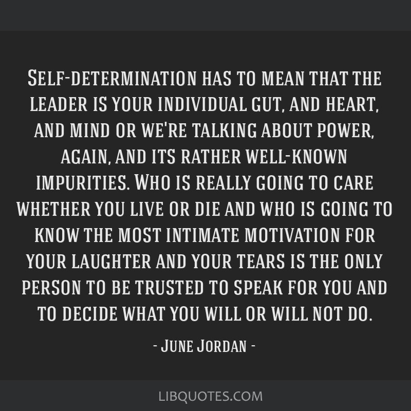 Self-determination has to mean that the leader is your individual gut, and heart, and mind or we're talking about power, again, and its rather...