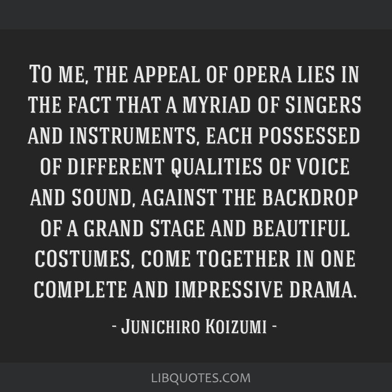 To me, the appeal of opera lies in the fact that a myriad of singers and instruments, each possessed of different qualities of voice and sound,...