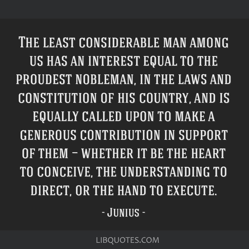 The least considerable man among us has an interest equal to the proudest nobleman, in the laws and constitution of his country, and is equally...