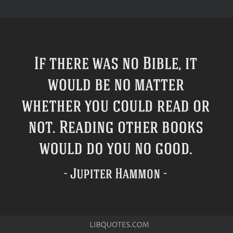 If there was no Bible, it would be no matter whether you could read or not. Reading other books would do you no good.