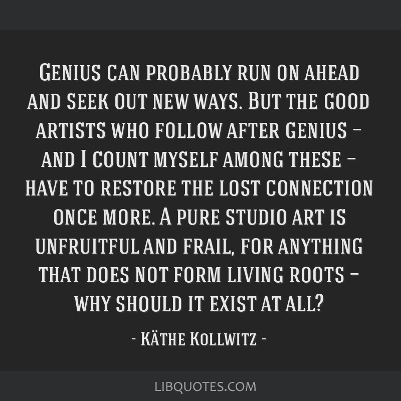 Genius can probably run on ahead and seek out new ways. But the good artists who follow after genius — and I count myself among these — have to...