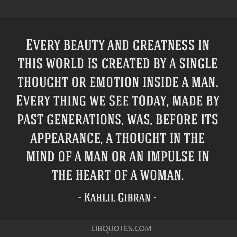 Every beauty and greatness in this world is created by a single thought or emotion inside a man. Every thing we see today, made by past generations,...