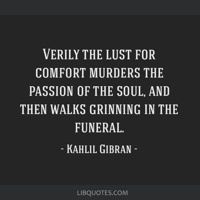 Verily the lust for comfort murders the passion of the soul, and then walks grinning in the funeral.